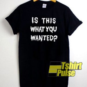 Is This What You Wanted t-shirt for men and women tshirt