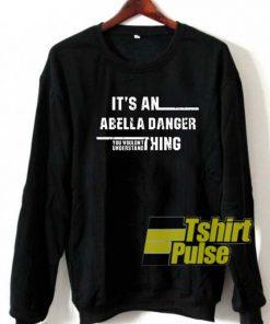 Its An Abella Danger Thing sweatshirt