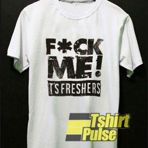 Fuck Me It's Freshers t-shirt for men and women tshirt