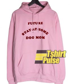 Future Stay At Home Dog Mom hooded sweatshirt clothing unisex hoodie