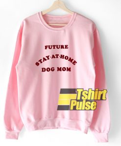 Future Stay At Home Dog Mom sweatshirt