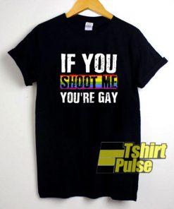 If You Shoot Me You're Gay LGBT t-shirt for men and women tshirt