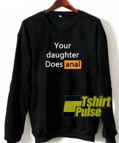 Your Daughter Does Anal sweatshirt