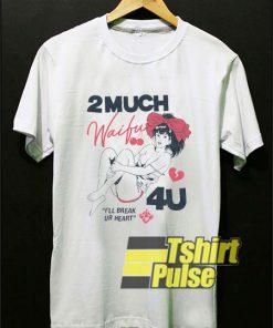 2 Much Waifu 4U t-shirt for men and women tshirt