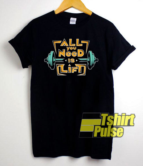 All You Need Is Lift t-shirt for men and women tshirt