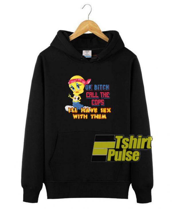 Tweety OK Bitch Call THe Cops hooded sweatshirt clothing unisex hoodie