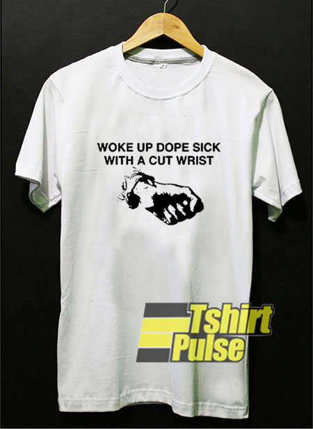 Woke Up Dope Sick With Cut Wrists t-shirt for men and women tshirt