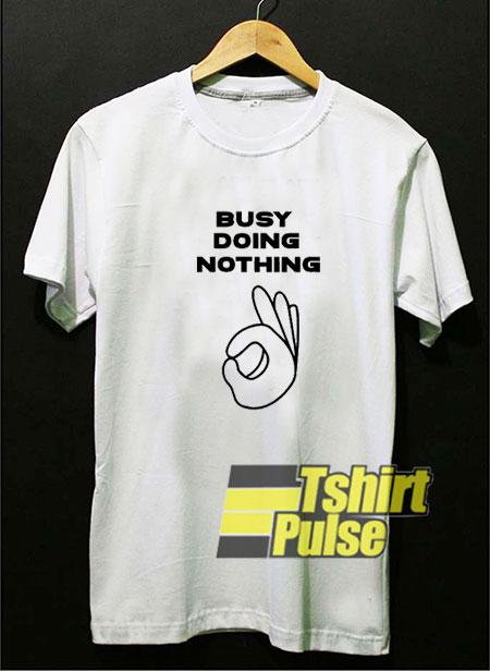 Busy Doing Nothing OK t-shirt for men and women tshirt