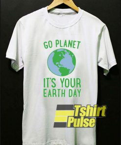 Go Planet It's Your Earth Day t-shirt for men and women tshirt