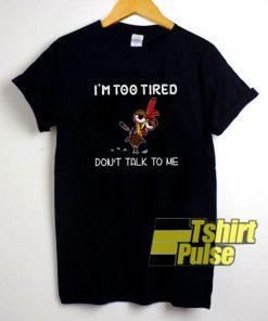 I'm Too Tired Don't Talk To Me t-shirt for men and women tshirt