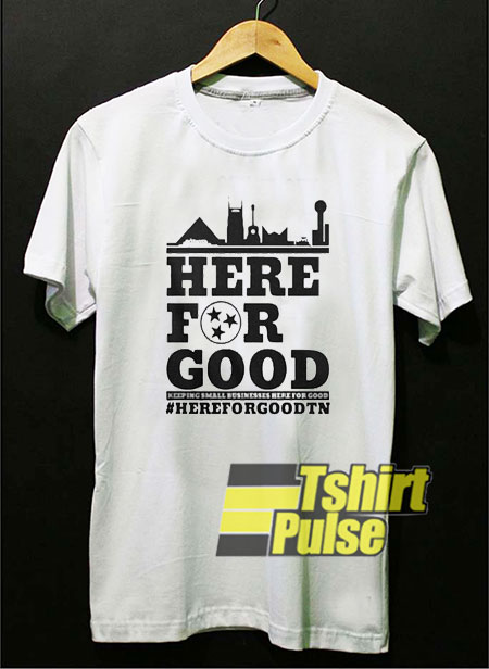 Official Here For Good t-shirt for men and women tshirt