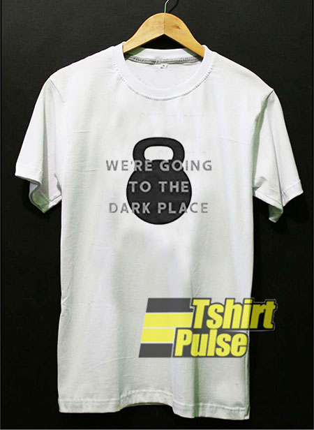 We're Going to The Dark Place t-shirt for men and women tshirt