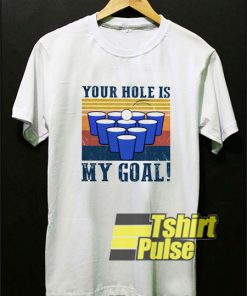 Your Hole is My Goal Beer Pong t-shirt for men and women tshirt