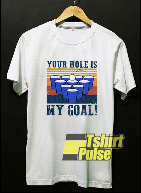 Your Hole is My Goal Beer Pong t shirt for men and women tshirt