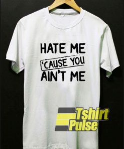 Hate Me Cause you Aint Me t-shirt for men and women tshirt