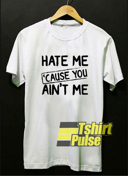 Hate Me Cause you Aint Me t shirt for men and women tshirt