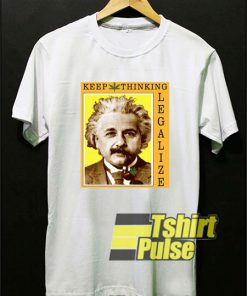 Keep Thinking Einstein Legalize t-shirt for men and women tshirt
