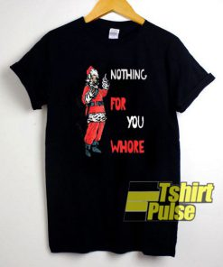 Nothing For You Whore Santa t-shirt for men and women tshirt