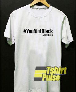 You Aint Black Joe Biden t-shirt for men and women tshirt