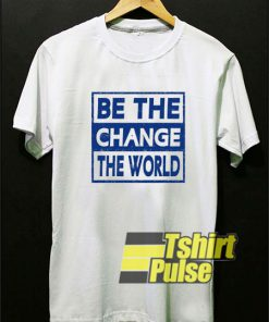 Be The Change The World t-shirt for men and women tshirt