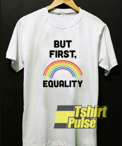 But First Equality Rainbow t-shirt for men and women tshirt