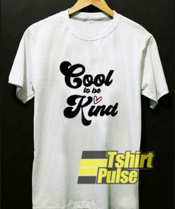 Cool To Be Kind t-shirt for men and women tshirt
