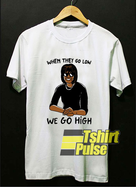 When They Go Low We Go High Graphic t-shirt for men and women tshirt