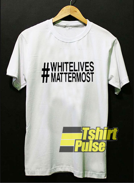 White Lives Matter Most t-shirt for men and women tshirt
