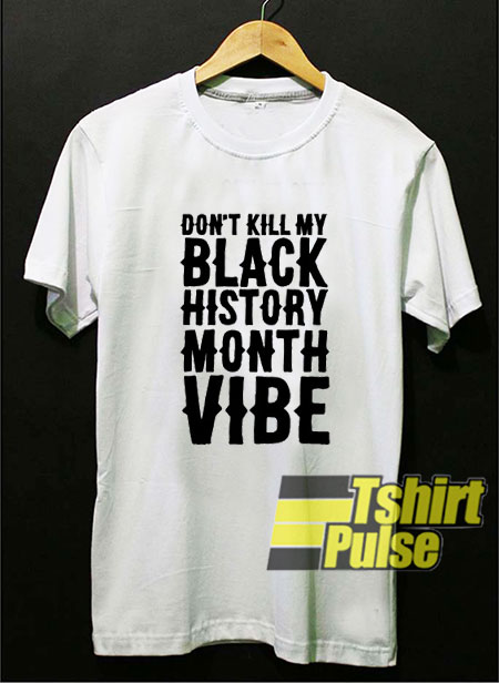 Don't Kill My Black History Month Vibe t-shirt for men and women tshirt