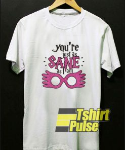 Youre Just As Sane t-shirt for men and women tshirt
