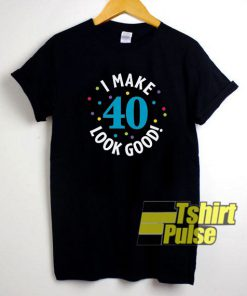 40th Look Good shirt