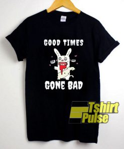 Good Times Gone Bad shirt