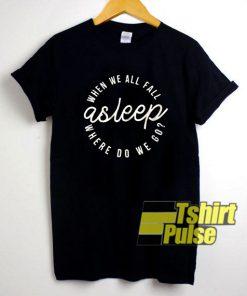 Asleep Where Do We Go shirt
