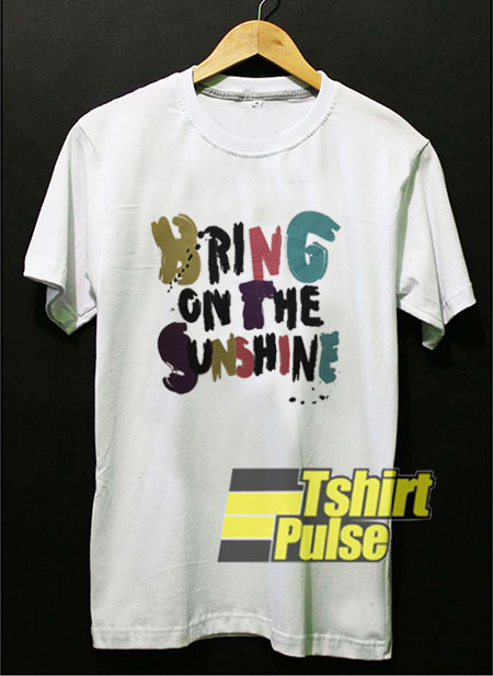 Bring On The Sunshine shirt