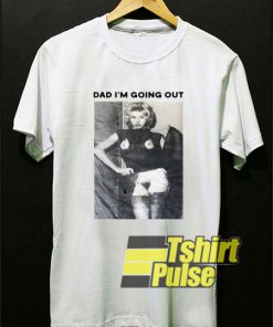 Dad Im Going Out shirt