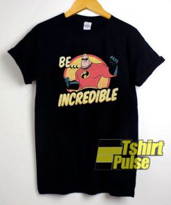 Incredibles Be Incredible shirt