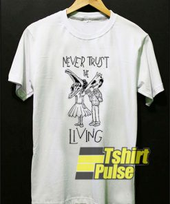 Never Trust The Living shirt