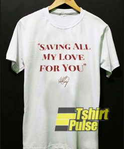 Saving All My Love For You shirt