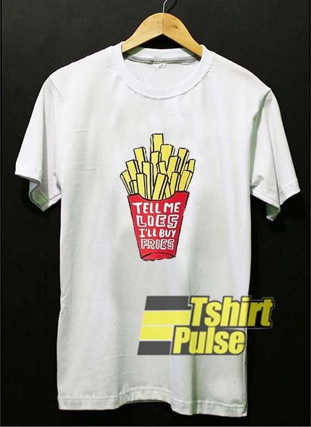 Tell Me Lies Ill Buy Fries shirt