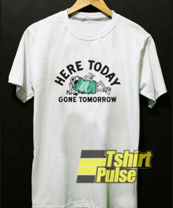 Here Today Gone Tomorrow shirt