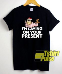 I Am Laying On Your Present shirt