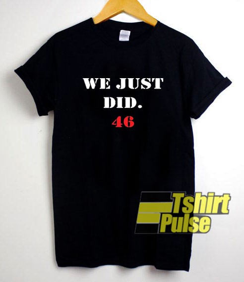 We Just Did 46 shirt