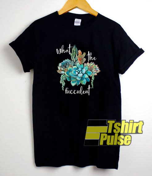 What The Fucculent Art shirt