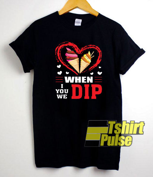 When I We You Dip Ice Cream shirt