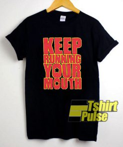 Keep Running Your Mouth shirt