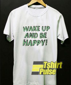Wake Up And Be Happy shirt