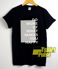 What Makes You Happy shirt