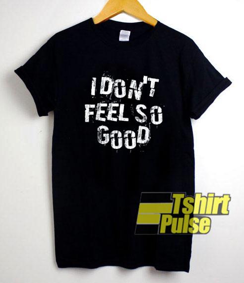 I Dont Feel So Good shirt