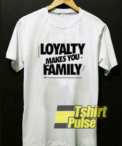 Loyalty Makes You Family shirt