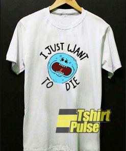 Mr Meeseeks I Just Want To Die shirt